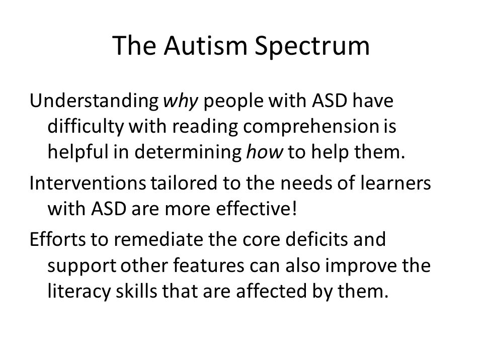 The Autism Spectrum Understanding why people with ASD have difficulty with reading comprehension is helpful in determining how to help them. Intervent