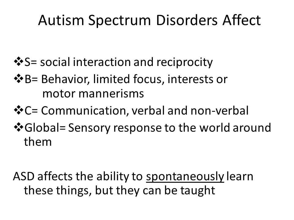 Autism Spectrum Disorders Affect  S= social interaction and reciprocity  B= Behavior, limited focus, interests or motor mannerisms  C= Communicatio