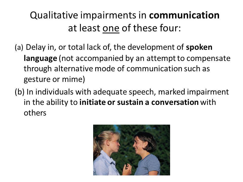 Qualitative impairments in communication at least one of these four: (a) Delay in, or total lack of, the development of spoken language (not accompani