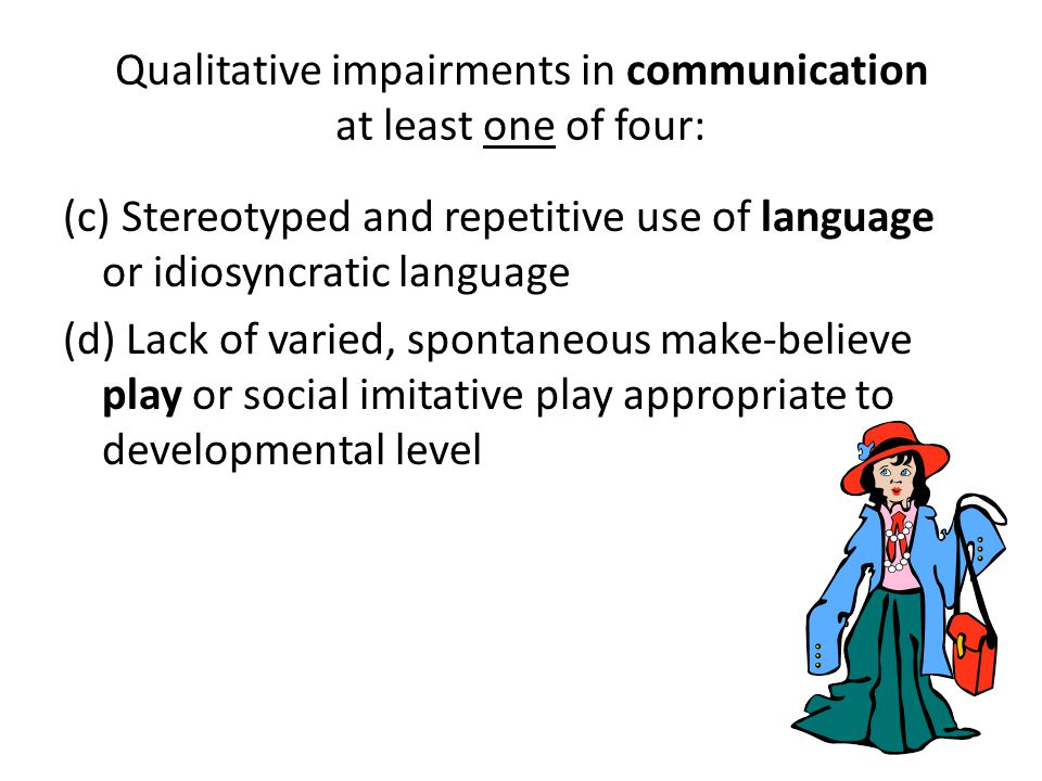 Qualitative impairments in communication at least one of four: (c) Stereotyped and repetitive use of language or idiosyncratic language (d) Lack of va