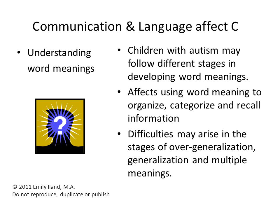 Communication & Language affect C Understanding word meanings Children with autism may follow different stages in developing word meanings. Affects us