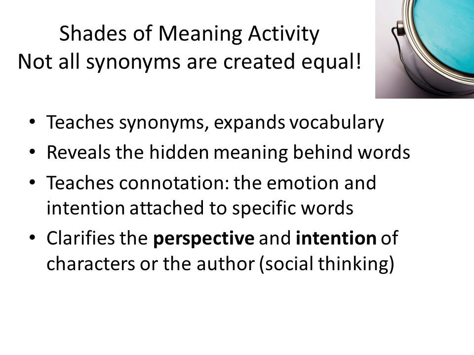 Shades of Meaning Activity Not all synonyms are created equal! Teaches synonyms, expands vocabulary Reveals the hidden meaning behind words Teaches co