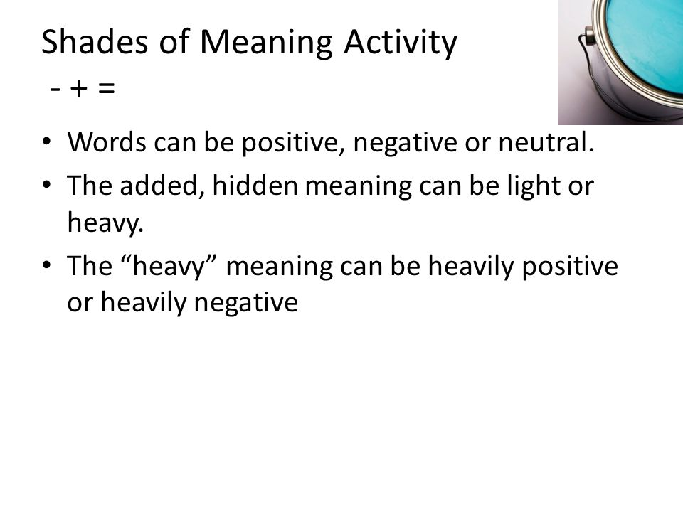 "Shades of Meaning Activity - + = Words can be positive, negative or neutral. The added, hidden meaning can be light or heavy. The ""heavy"" meaning can"