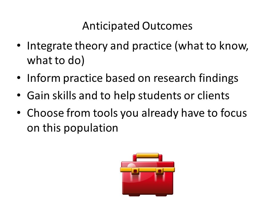 Anticipated Outcomes Integrate theory and practice (what to know, what to do) Inform practice based on research findings Gain skills and to help stude