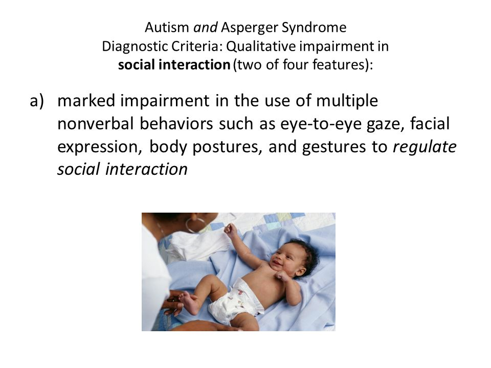 Autism and Asperger Syndrome Diagnostic Criteria: Qualitative impairment in social interaction (two of four features): a)marked impairment in the use