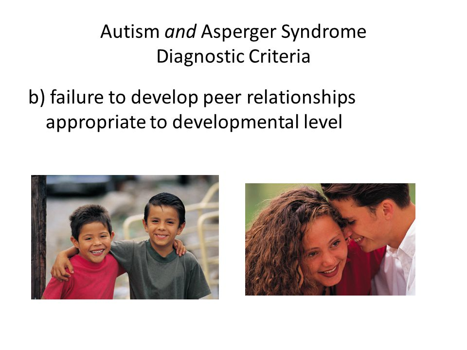 Autism and Asperger Syndrome Diagnostic Criteria b) failure to develop peer relationships appropriate to developmental level