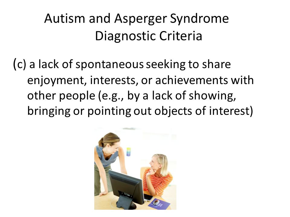 Autism and Asperger Syndrome Diagnostic Criteria ( c) a lack of spontaneous seeking to share enjoyment, interests, or achievements with other people (