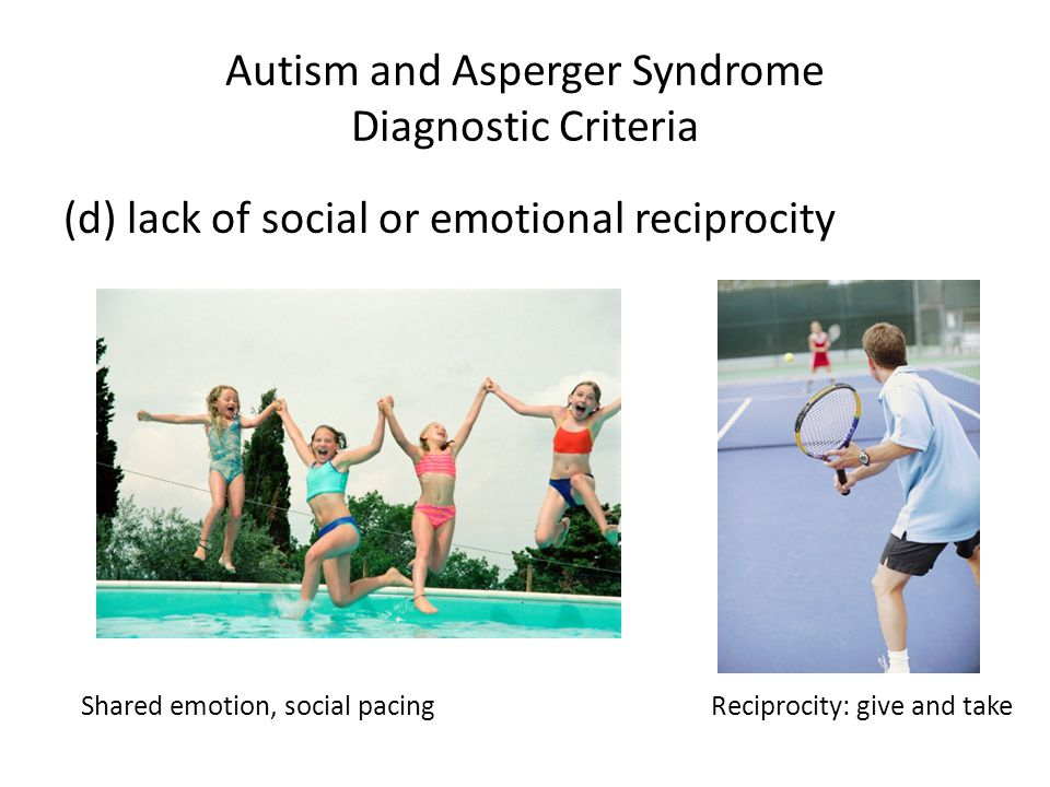 Autism and Asperger Syndrome Diagnostic Criteria (d) lack of social or emotional reciprocity Shared emotion, social pacingReciprocity: give and take