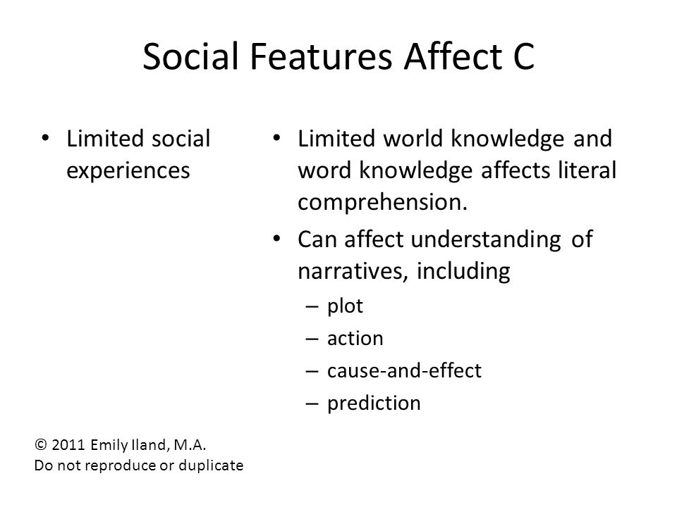 Social Features Affect C Limited social experiences Limited world knowledge and word knowledge affects literal comprehension. Can affect understanding