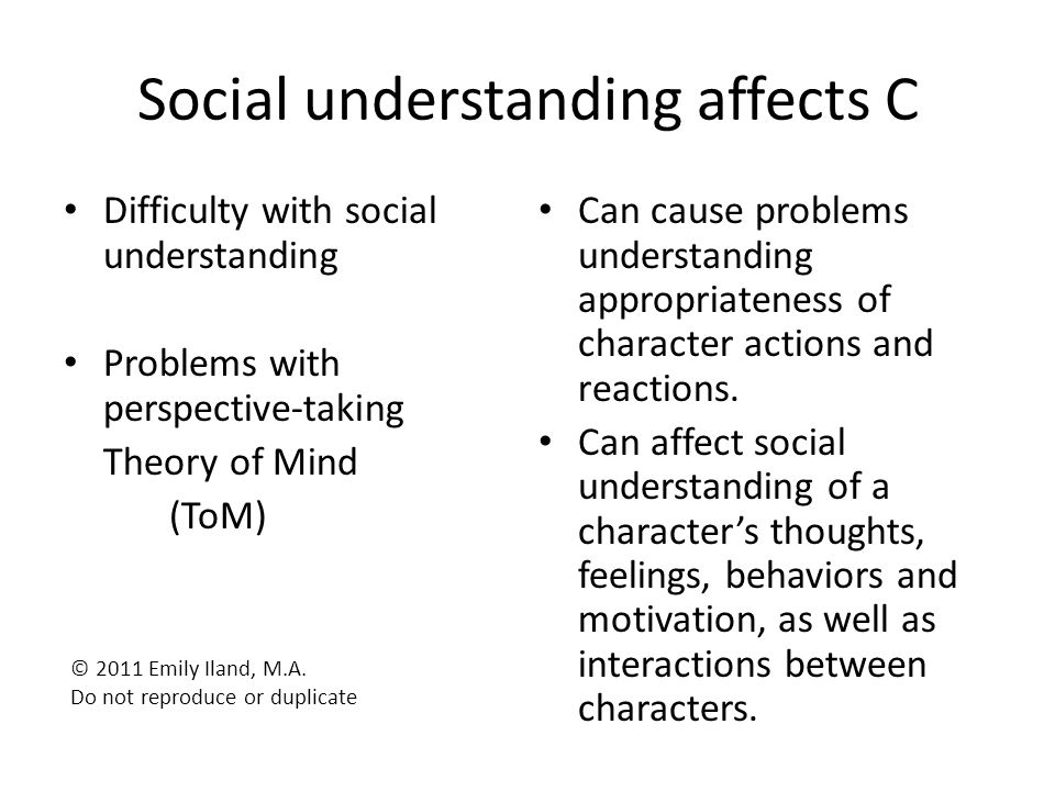 Social understanding affects C Difficulty with social understanding Problems with perspective-taking Theory of Mind (ToM) Can cause problems understan