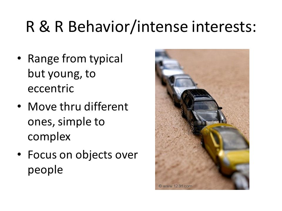 R & R Behavior/intense interests: Range from typical but young, to eccentric Move thru different ones, simple to complex Focus on objects over people