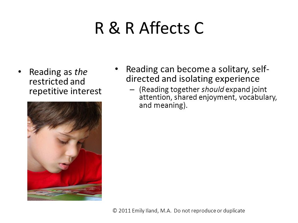 R & R Affects C Reading as the restricted and repetitive interest Reading can become a solitary, self- directed and isolating experience – (Reading to