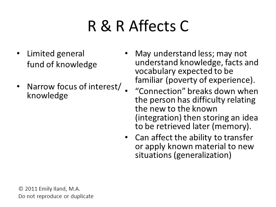 R & R Affects C Limited general fund of knowledge Narrow focus of interest/ knowledge May understand less; may not understand knowledge, facts and voc