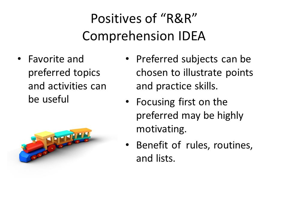 "Positives of ""R&R"" Comprehension IDEA Favorite and preferred topics and activities can be useful Preferred subjects can be chosen to illustrate points"