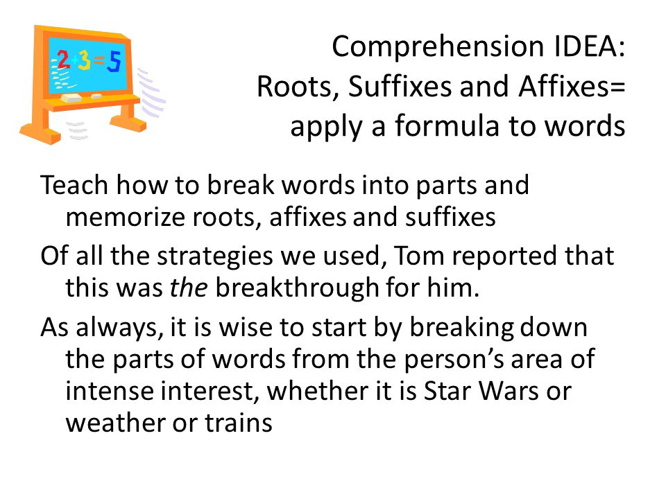 Comprehension IDEA: Roots, Suffixes and Affixes= apply a formula to words Teach how to break words into parts and memorize roots, affixes and suffixes