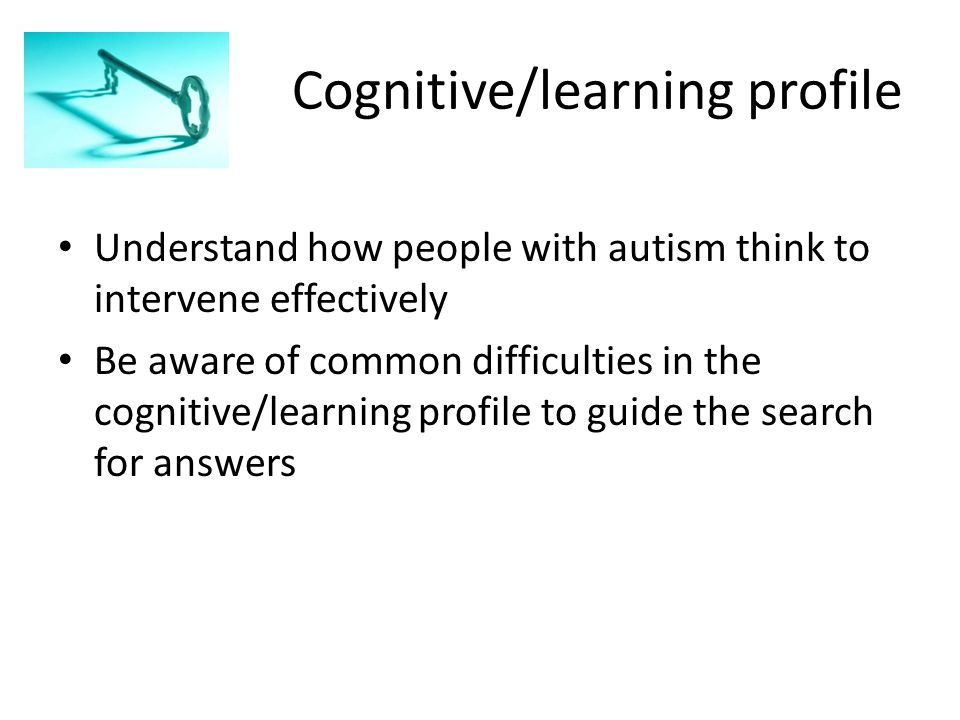 Cognitive/learning profile Understand how people with autism think to intervene effectively Be aware of common difficulties in the cognitive/learning