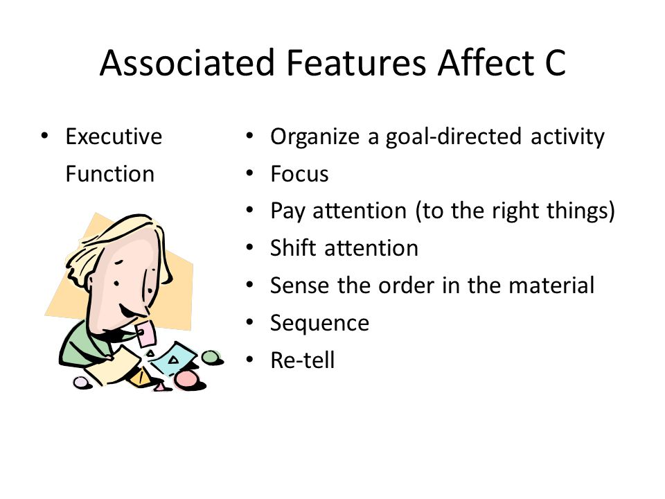 Associated Features Affect C Executive Function Organize a goal-directed activity Focus Pay attention (to the right things) Shift attention Sense the