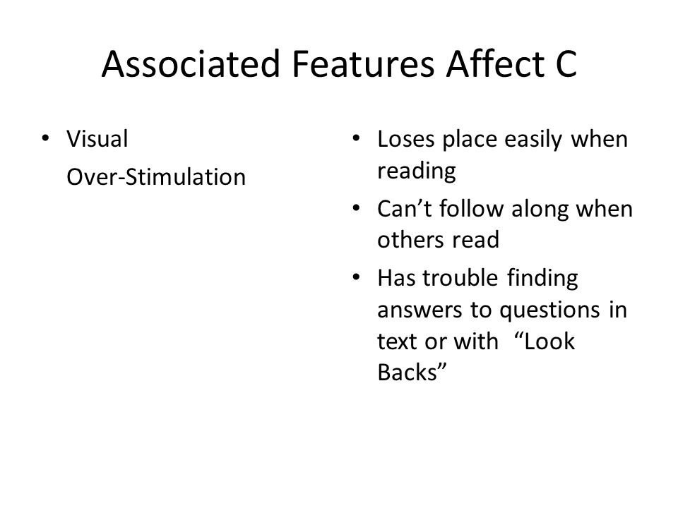 Associated Features Affect C Visual Over-Stimulation Loses place easily when reading Can't follow along when others read Has trouble finding answers t