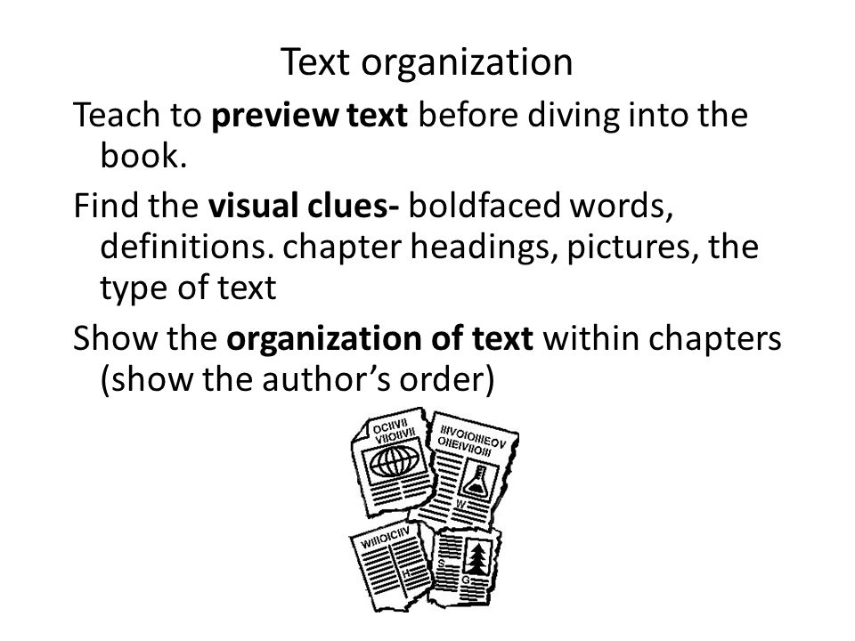 Text organization Teach to preview text before diving into the book. Find the visual clues- boldfaced words, definitions. chapter headings, pictures,