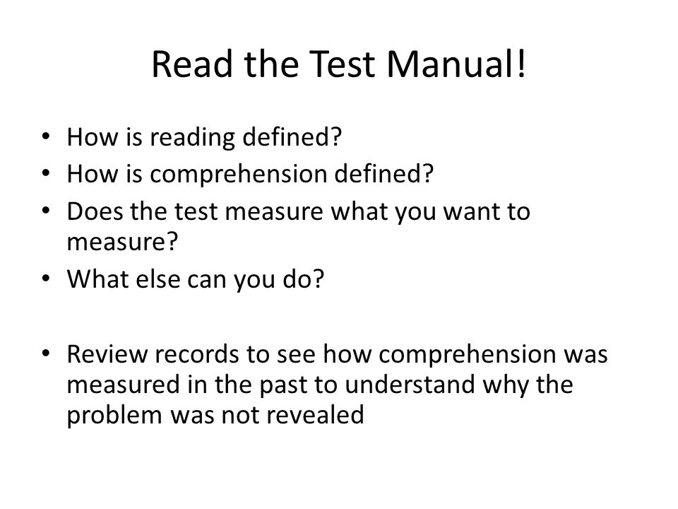 Read the Test Manual! How is reading defined? How is comprehension defined? Does the test measure what you want to measure? What else can you do? Revi