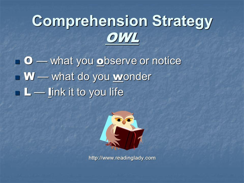 Comprehension Strategy OWL O — what you o bserve or notice O — what you o bserve or notice W — what do you w onder W — what do you w onder L — l ink it to you life L — l ink it to you lifehttp://www.readinglady.com