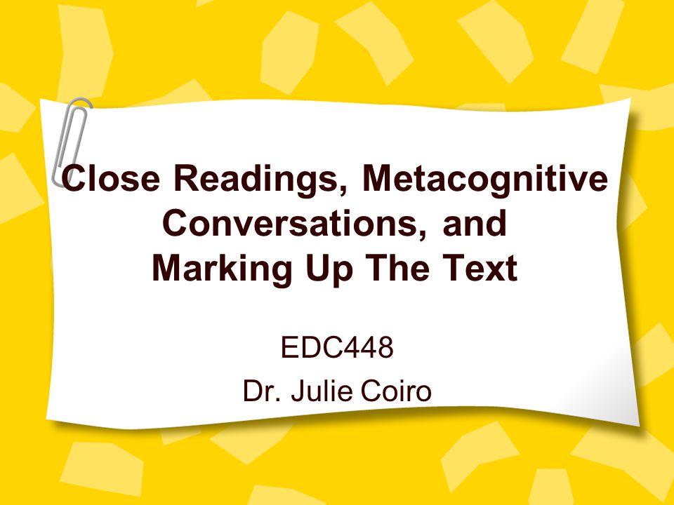 Close Readings, Metacognitive Conversations, and Marking Up The Text EDC448 Dr. Julie Coiro