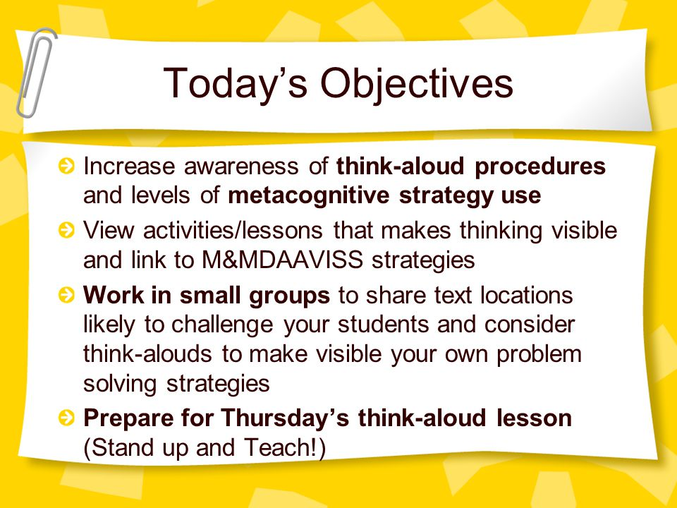 Today's Objectives Increase awareness of think-aloud procedures and levels of metacognitive strategy use View activities/lessons that makes thinking visible and link to M&MDAAVISS strategies Work in small groups to share text locations likely to challenge your students and consider think-alouds to make visible your own problem solving strategies Prepare for Thursday's think-aloud lesson (Stand up and Teach!)