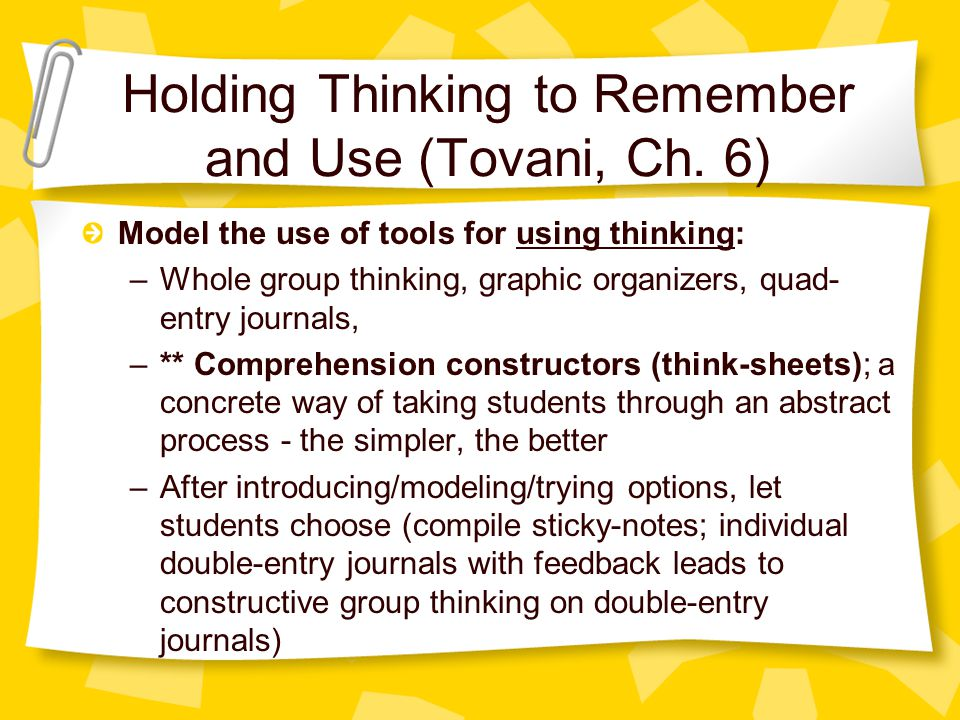 Model the use of tools for using thinking: –Whole group thinking, graphic organizers, quad- entry journals, –** Comprehension constructors (think-sheets); a concrete way of taking students through an abstract process - the simpler, the better –After introducing/modeling/trying options, let students choose (compile sticky-notes; individual double-entry journals with feedback leads to constructive group thinking on double-entry journals) Holding Thinking to Remember and Use (Tovani, Ch.