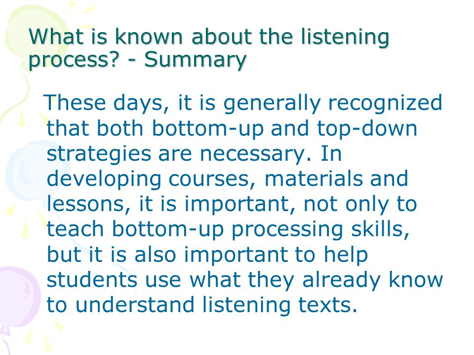 What is known about the listening process? - Summary These days, it is generally recognized that both bottom-up and top-down strategies are necessary.