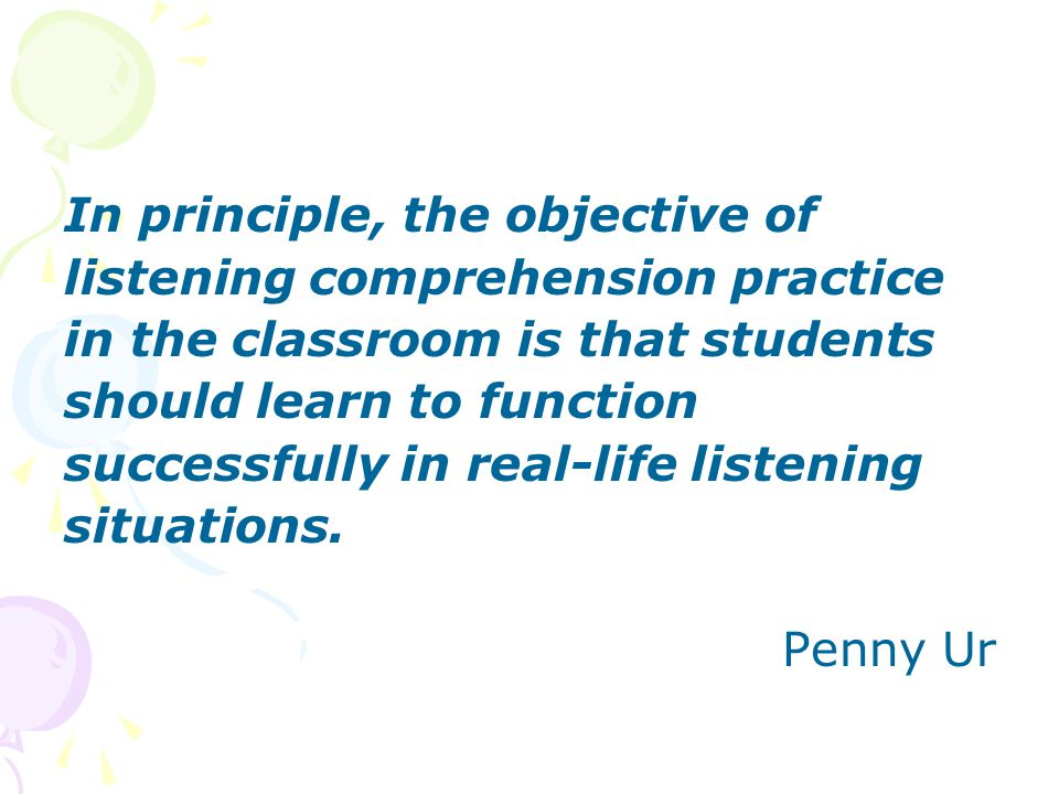 In principle, the objective of listening comprehension practice in the classroom is that students should learn to function successfully in real-life l