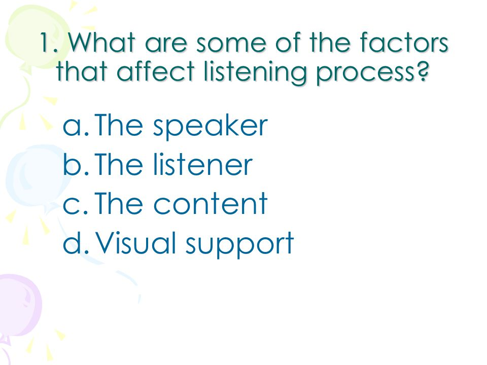 1. What are some of the factors that affect listening process? a.The speaker b.The listener c.The content d.Visual support