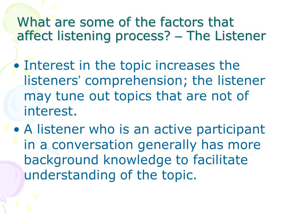 What are some of the factors that affect listening process? – The Listener Interest in the topic increases the listeners ' comprehension; the listener