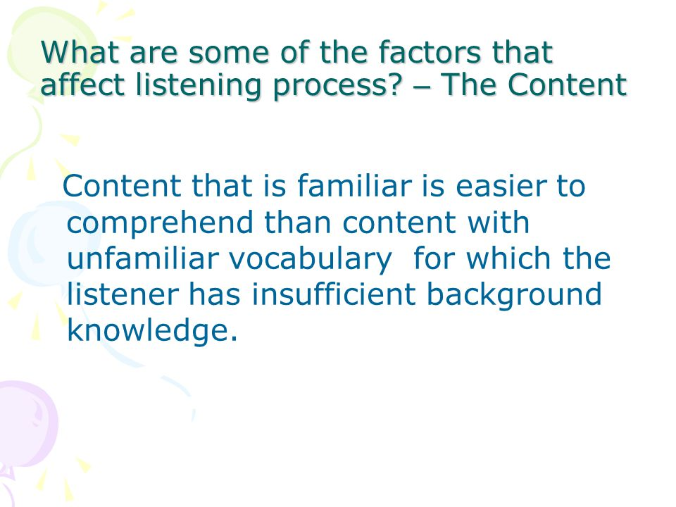 What are some of the factors that affect listening process? – The Content Content that is familiar is easier to comprehend than content with unfamilia