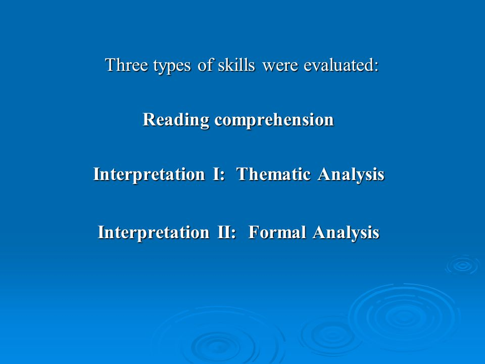 Three types of skills were evaluated: Three types of skills were evaluated: Reading comprehension Interpretation I: Thematic Analysis Interpretation II: Formal Analysis