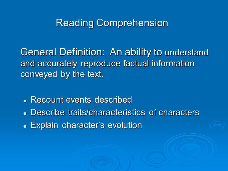 Reading Comprehension General Definition: An ability to understand and accurately reproduce factual information conveyed by the text.