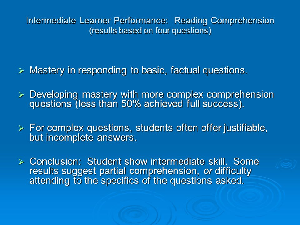 Intermediate Learner Performance: Reading Comprehension (results based on four questions)  Mastery in responding to basic, factual questions.