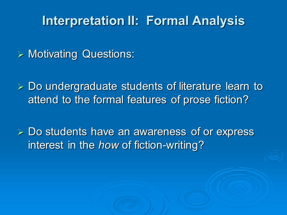 Interpretation II: Formal Analysis  Motivating Questions:  Do undergraduate students of literature learn to attend to the formal features of prose fiction.