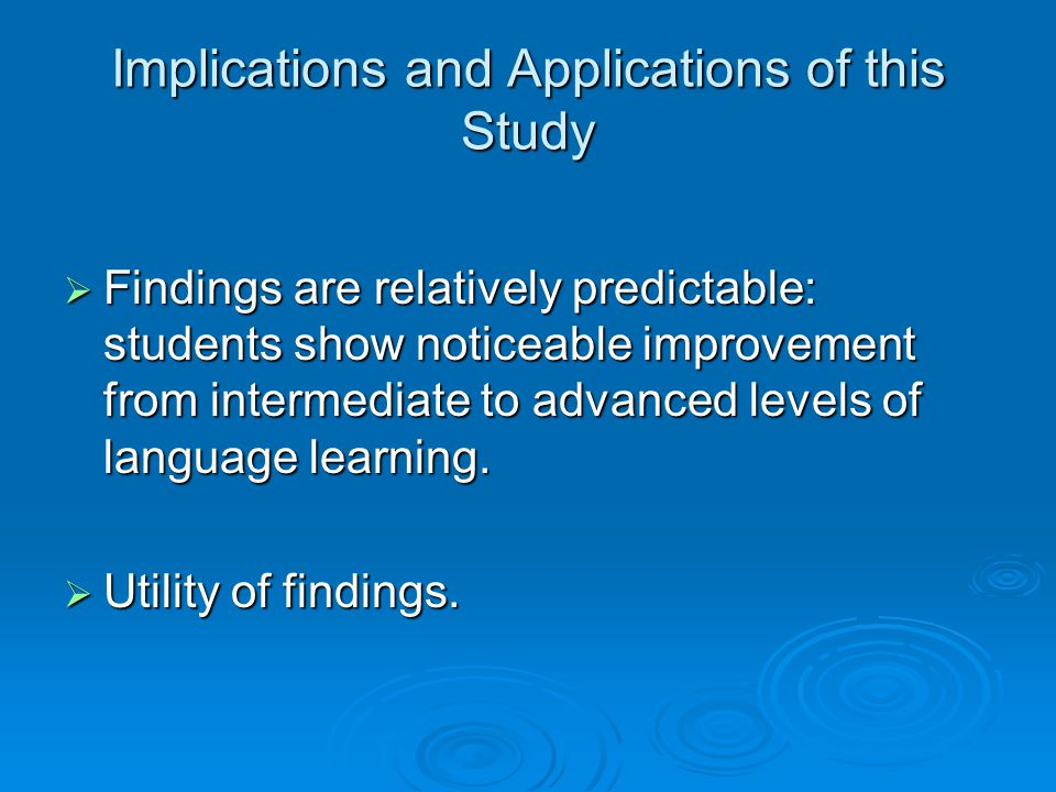 Implications and Applications of this Study  Findings are relatively predictable: students show noticeable improvement from intermediate to advanced levels of language learning.