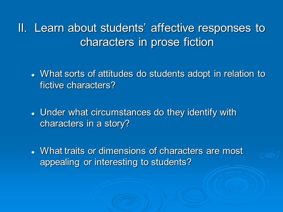 II. Learn about students' affective responses to characters in prose fiction What sorts of attitudes do students adopt in relation to fictive characte