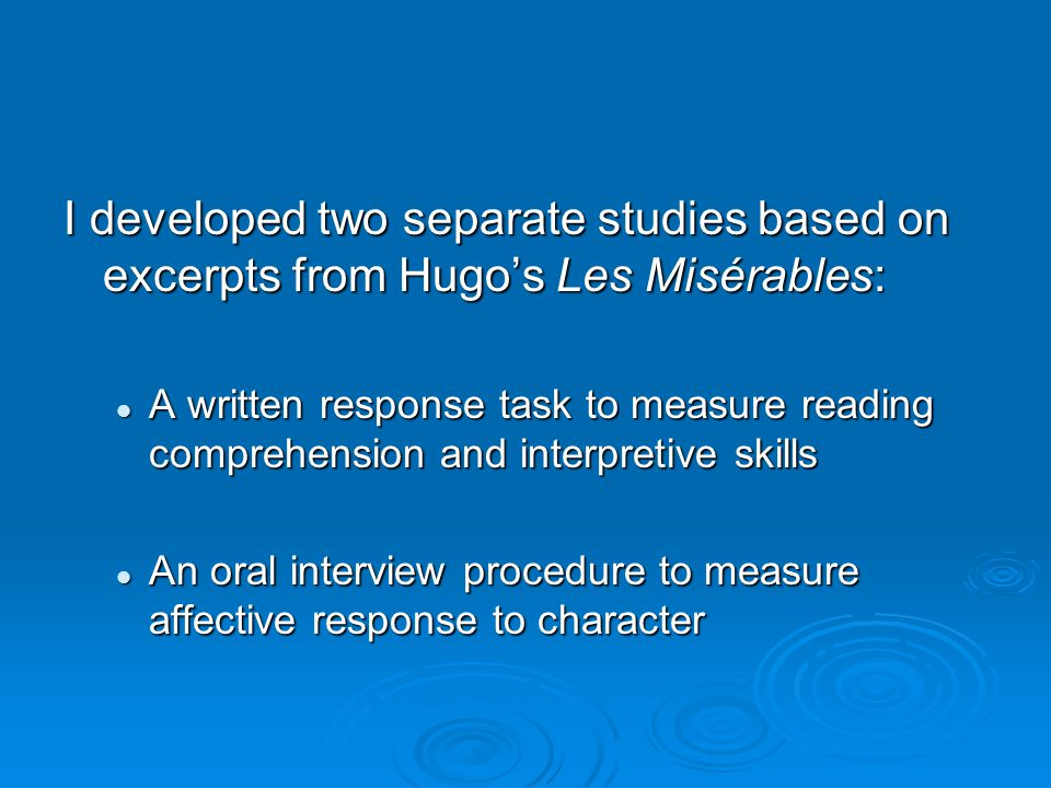 I developed two separate studies based on excerpts from Hugo's Les Misérables: A written response task to measure reading comprehension and interpretive skills A written response task to measure reading comprehension and interpretive skills An oral interview procedure to measure affective response to character An oral interview procedure to measure affective response to character