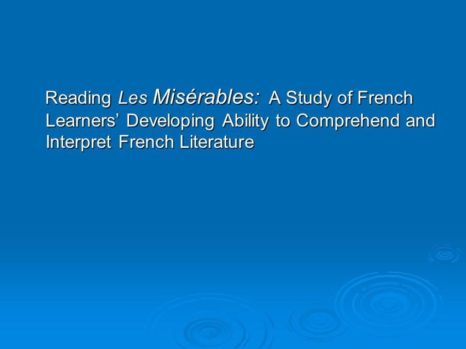 Reading Les Misérables: A Study of French Learners' Developing Ability to Comprehend and Interpret French Literature Reading Les Misérables: A Study of French Learners' Developing Ability to Comprehend and Interpret French Literature