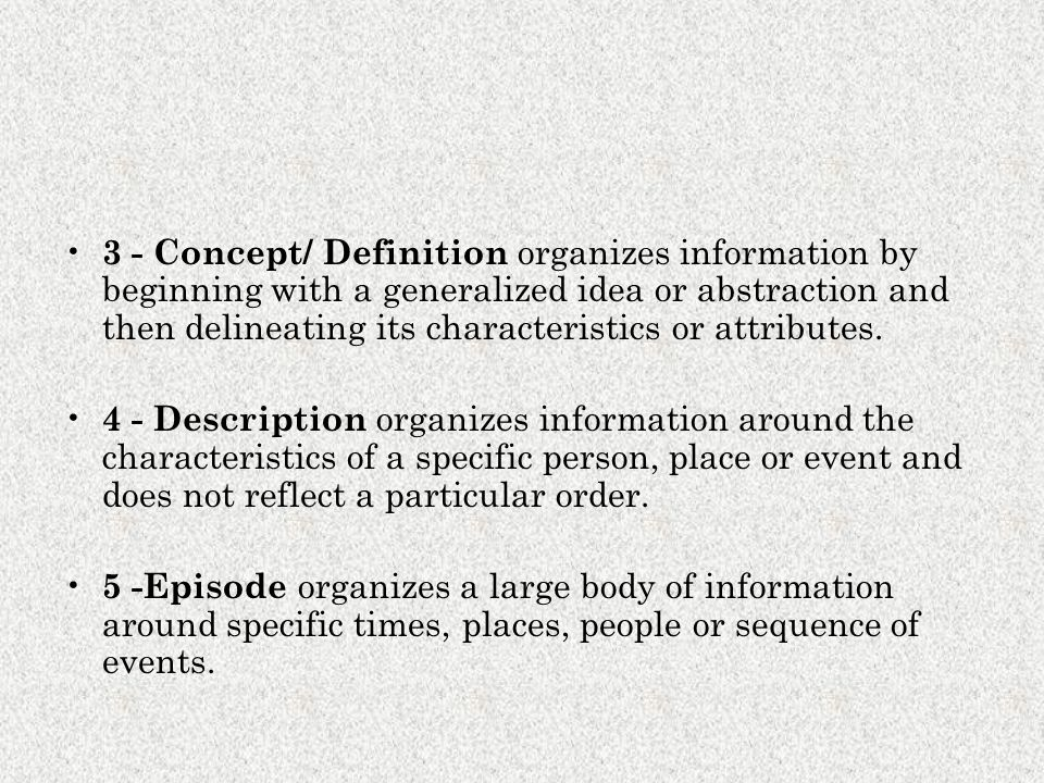 3 - Concept/ Definition organizes information by beginning with a generalized idea or abstraction and then delineating its characteristics or attribut