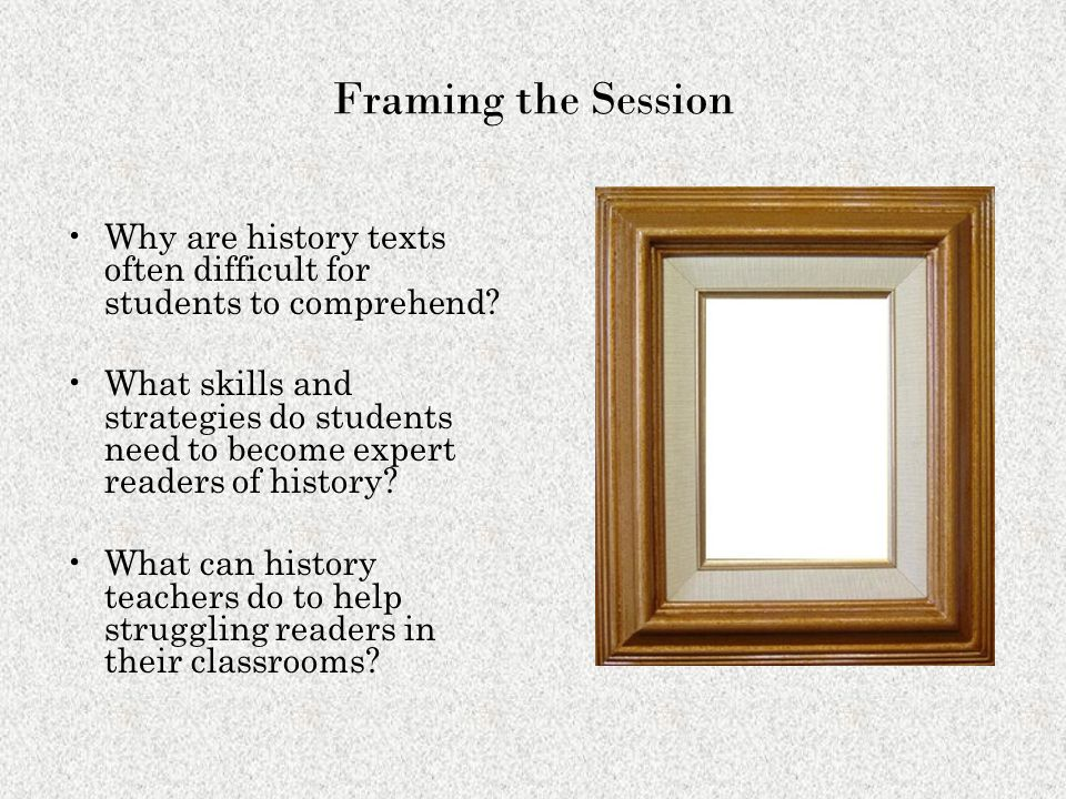 Framing the Session Why are history texts often difficult for students to comprehend? What skills and strategies do students need to become expert rea