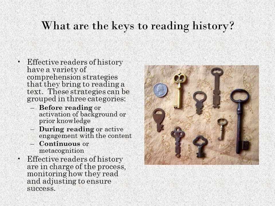 What are the keys to reading history? Effective readers of history have a variety of comprehension strategies that they bring to reading a text. These