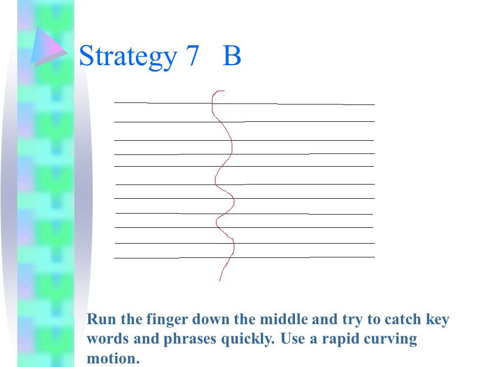 Strategy 7 B Run the finger down the middle and try to catch key words and phrases quickly.