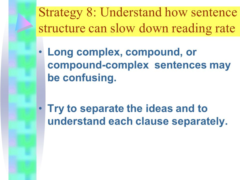 Strategy 8: Understand how sentence structure can slow down reading rate Long complex, compound, or compound-complex sentences may be confusing.