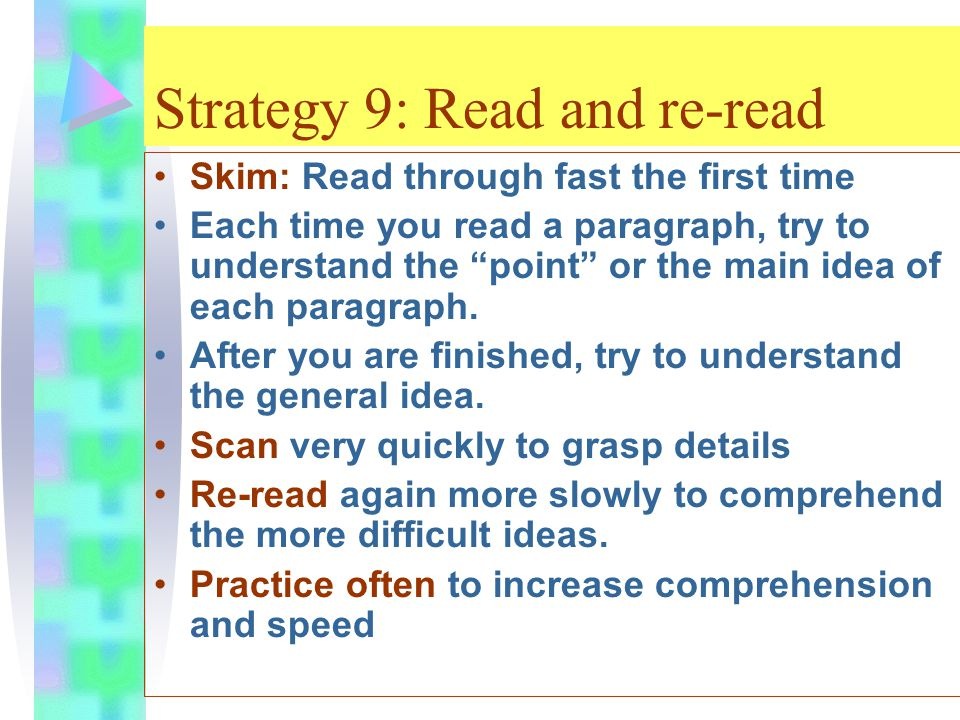 Strategy 9: Read and re-read Skim: Read through fast the first time Each time you read a paragraph, try to understand the point or the main idea of each paragraph.