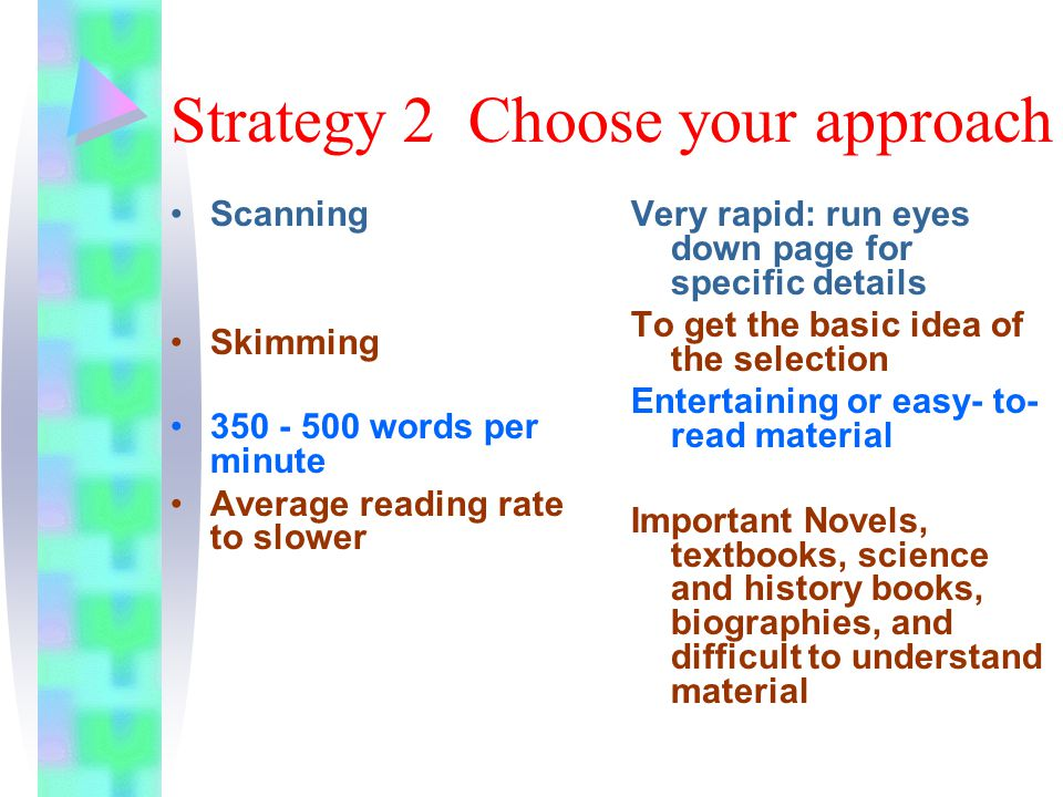 Strategy 2 Choose your approach Scanning Skimming 350 - 500 words per minute Average reading rate to slower Very rapid: run eyes down page for specific details To get the basic idea of the selection Entertaining or easy- to- read material Important Novels, textbooks, science and history books, biographies, and difficult to understand material