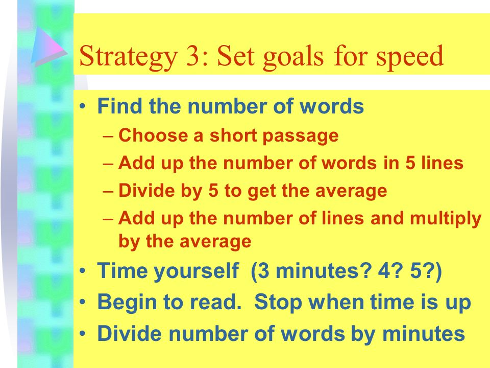 Strategy 3: Set goals for speed Find the number of words –Choose a short passage –Add up the number of words in 5 lines –Divide by 5 to get the average –Add up the number of lines and multiply by the average Time yourself (3 minutes.