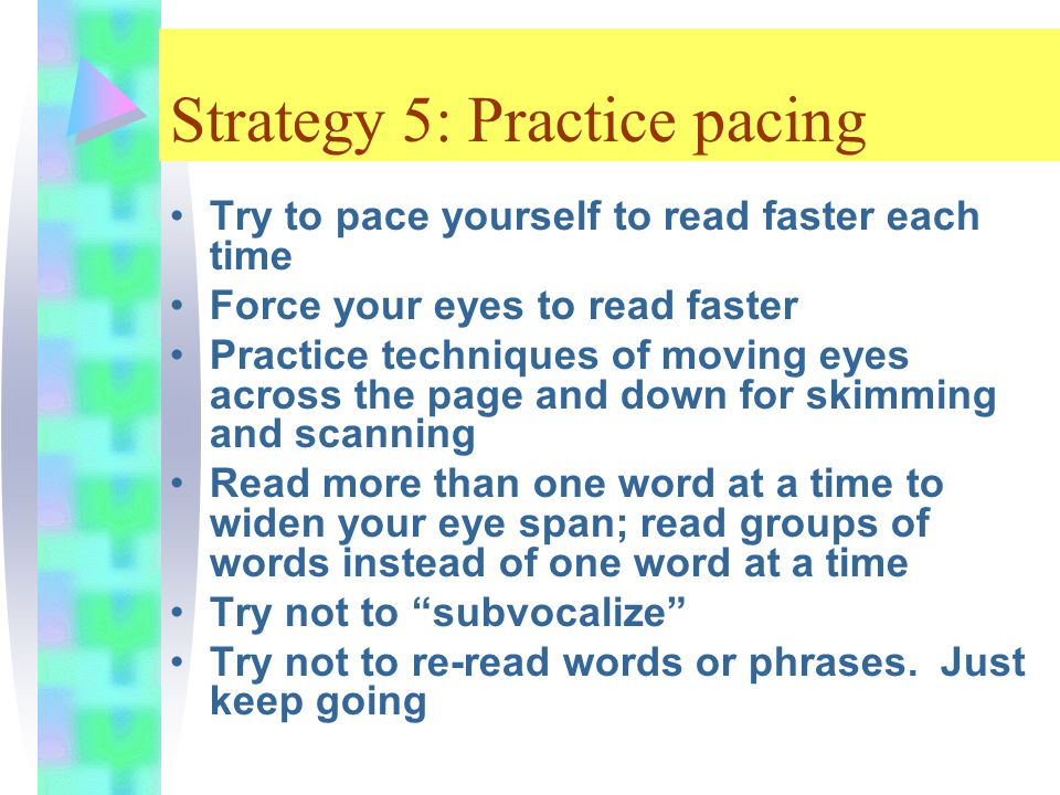 Strategy 5: Practice pacing Try to pace yourself to read faster each time Force your eyes to read faster Practice techniques of moving eyes across the page and down for skimming and scanning Read more than one word at a time to widen your eye span; read groups of words instead of one word at a time Try not to subvocalize Try not to re-read words or phrases.